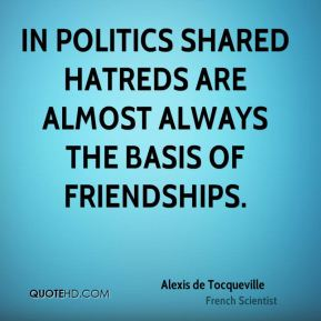 Alexis de Tocqueville - In politics shared hatreds are almost always the basis of friendships.