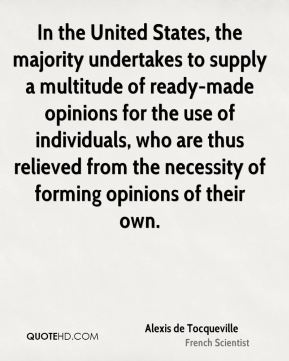 In the United States, the majority undertakes to supply a multitude of ready-made opinions for the use of individuals, who are thus relieved from the necessity of forming opinions of their own.