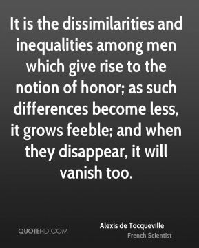 Alexis de Tocqueville - It is the dissimilarities and inequalities among men which give rise to the notion of honor; as such differences become less, it grows feeble; and when they disappear, it will vanish too.