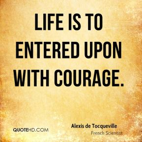 Life is to entered upon with courage.