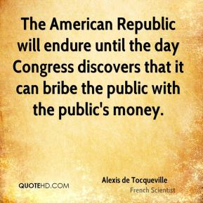 Alexis de Tocqueville - The American Republic will endure until the day Congress discovers that it can bribe the public with the public's money.
