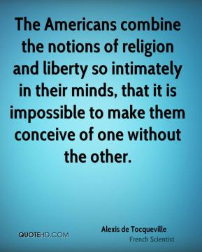 Alexis de Tocqueville - The Americans combine the notions of religion and liberty so intimately in their minds, that it is impossible to make them conceive of one without the other.