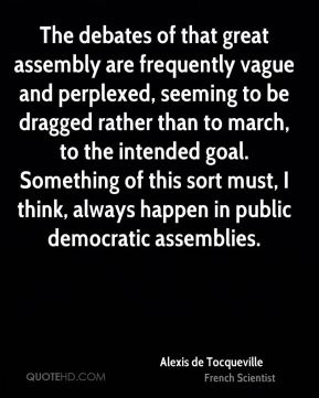 Alexis de Tocqueville - The debates of that great assembly are frequently vague and perplexed, seeming to be dragged rather than to march, to the intended goal. Something of this sort must, I think, always happen in public democratic assemblies.