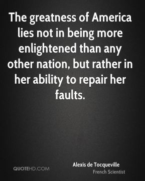 Alexis de Tocqueville - The greatness of America lies not in being more enlightened than any other nation, but rather in her ability to repair her faults.