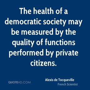 Alexis de Tocqueville - The health of a democratic society may be measured by the quality of functions performed by private citizens.
