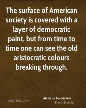 Alexis de Tocqueville - The surface of American society is covered with a layer of democratic paint, but from time to time one can see the old aristocratic colours breaking through.