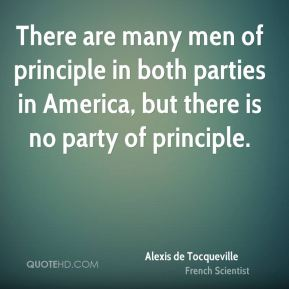 Alexis de Tocqueville - There are many men of principle in both parties in America, but there is no party of principle.