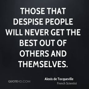 Alexis de Tocqueville - Those that despise people will never get the best out of others and themselves.