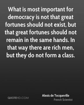 What is most important for democracy is not that great fortunes should not exist, but that great fortunes should not remain in the same hands. In that way there are rich men, but they do not form a class.