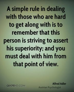 A simple rule in dealing with those who are hard to get along with is to remember that this person is striving to assert his superiority; and you must deal with him from that point of view.