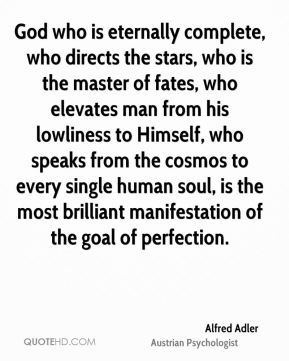 Alfred Adler - God who is eternally complete, who directs the stars, who is the master of fates, who elevates man from his lowliness to Himself, who speaks from the cosmos to every single human soul, is the most brilliant manifestation of the goal of perfection.