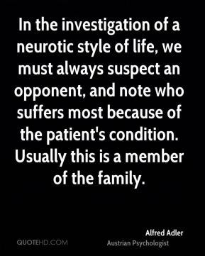 Alfred Adler - In the investigation of a neurotic style of life, we must always suspect an opponent, and note who suffers most because of the patient's condition. Usually this is a member of the family.
