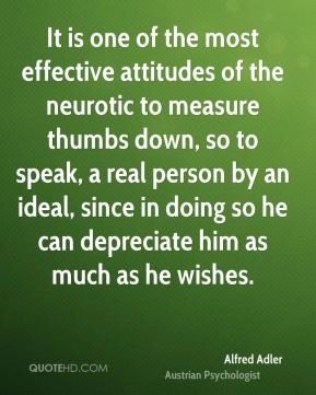 It is one of the most effective attitudes of the neurotic to measure thumbs down, so to speak, a real person by an ideal, since in doing so he can depreciate him as much as he wishes.