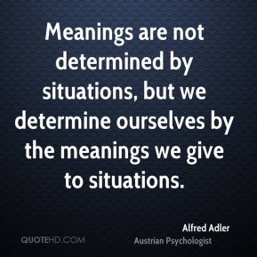 Meanings are not determined by situations, but we determine ourselves by the meanings we give to situations.