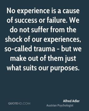 No experience is a cause of success or failure. We do not suffer from the shock of our experiences, so-called trauma - but we make out of them just what suits our purposes.