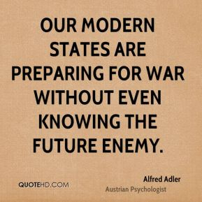 Alfred Adler - Our modern states are preparing for war without even knowing the future enemy.