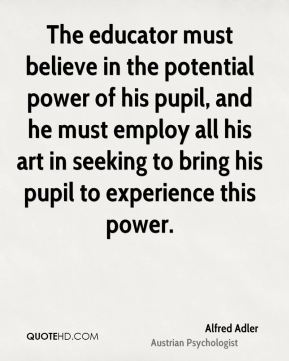 The educator must believe in the potential power of his pupil, and he must employ all his art in seeking to bring his pupil to experience this power.