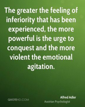 The greater the feeling of inferiority that has been experienced, the more powerful is the urge to conquest and the more violent the emotional agitation.