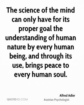 The science of the mind can only have for its proper goal the understanding of human nature by every human being, and through its use, brings peace to every human soul.