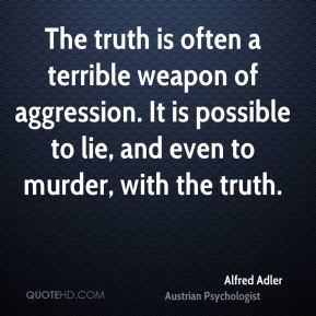 The truth is often a terrible weapon of aggression. It is possible to lie, and even to murder, with the truth.