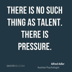 There is no such thing as talent. There is pressure.