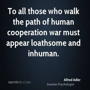 To all those who walk the path of human cooperation war must appear loathsome and inhuman.