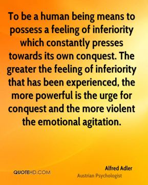 To be a human being means to possess a feeling of inferiority which constantly presses towards its own conquest. The greater the feeling of inferiority that has been experienced, the more powerful is the urge for conquest and the more violent the emotional agitation.