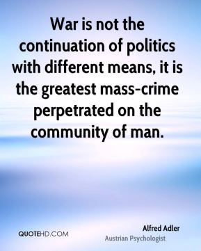 War is not the continuation of politics with different means, it is the greatest mass-crime perpetrated on the community of man.
