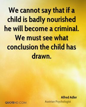 We cannot say that if a child is badly nourished he will become a criminal. We must see what conclusion the child has drawn.