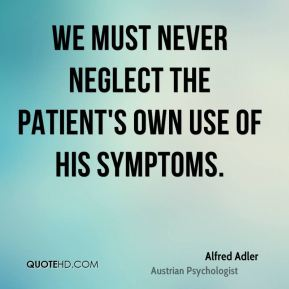 Alfred Adler - We must never neglect the patient's own use of his symptoms.
