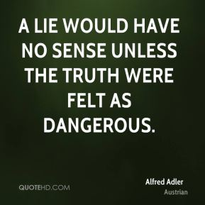 Alfred Adler - A lie would have no sense unless the truth were felt as dangerous.