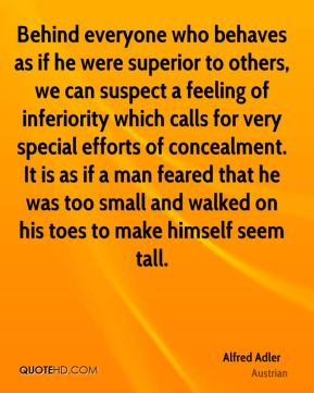Behind everyone who behaves as if he were superior to others, we can suspect a feeling of inferiority which calls for very special efforts of concealment. It is as if a man feared that he was too small and walked on his toes to make himself seem tall.