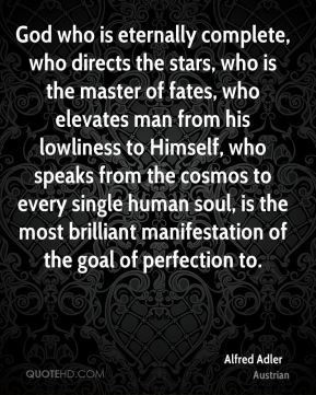 Alfred Adler - God who is eternally complete, who directs the stars, who is the master of fates, who elevates man from his lowliness to Himself, who speaks from the cosmos to every single human soul, is the most brilliant manifestation of the goal of perfection to.