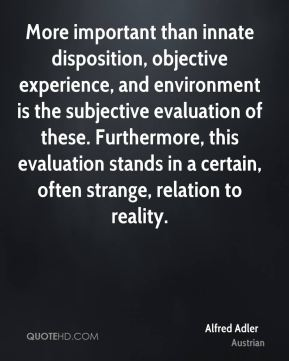 More important than innate disposition, objective experience, and environment is the subjective evaluation of these. Furthermore, this evaluation stands in a certain, often strange, relation to reality.