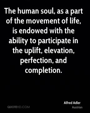 Alfred Adler - The human soul, as a part of the movement of life, is endowed with the ability to participate in the uplift, elevation, perfection, and completion.
