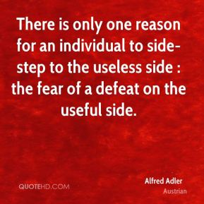 Alfred Adler - There is only one reason for an individual to side-step to the useless side : the fear of a defeat on the useful side.