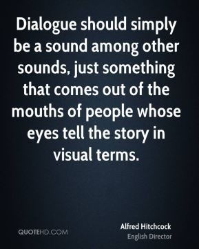 Alfred Hitchcock - Dialogue should simply be a sound among other sounds, just something that comes out of the mouths of people whose eyes tell the story in visual terms.