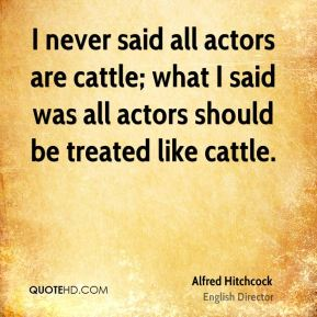 Alfred Hitchcock - I never said all actors are cattle; what I said was all actors should be treated like cattle.