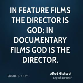 Alfred Hitchcock - In feature films the director is God; in documentary films God is the director.
