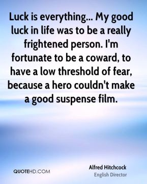 Alfred Hitchcock - Luck is everything... My good luck in life was to be a really frightened person. I'm fortunate to be a coward, to have a low threshold of fear, because a hero couldn't make a good suspense film.