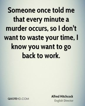 Alfred Hitchcock - Someone once told me that every minute a murder occurs, so I don't want to waste your time, I know you want to go back to work.