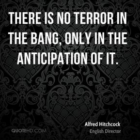 Alfred Hitchcock - There is no terror in the bang, only in the anticipation of it.
