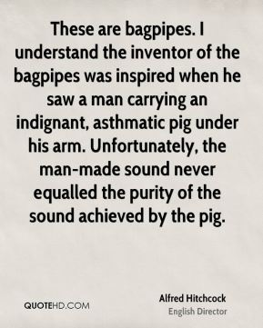 Alfred Hitchcock - These are bagpipes. I understand the inventor of the bagpipes was inspired when he saw a man carrying an indignant, asthmatic pig under his arm. Unfortunately, the man-made sound never equalled the purity of the sound achieved by the pig.