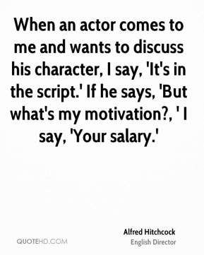 Alfred Hitchcock - When an actor comes to me and wants to discuss his character, I say, 'It's in the script.' If he says, 'But what's my motivation?, ' I say, 'Your salary.'