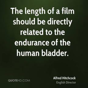 Alfred Hitchcock - The length of a film should be directly related to the endurance of the human bladder.