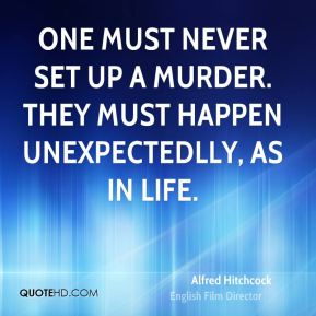 Alfred Hitchcock - One must never set up a murder. They must happen unexpectedlly, as in life.