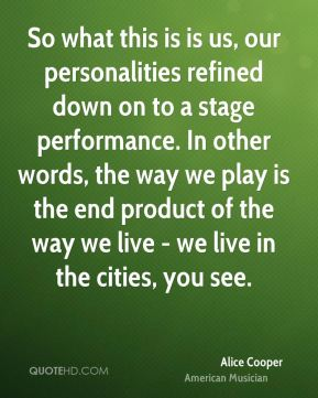 So what this is is us, our personalities refined down on to a stage performance. In other words, the way we play is the end product of the way we live - we live in the cities, you see.
