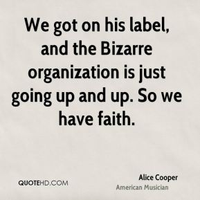 We got on his label, and the Bizarre organization is just going up and up. So we have faith.