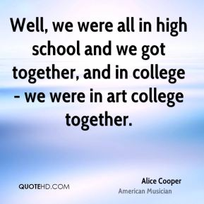 Well, we were all in high school and we got together, and in college - we were in art college together.