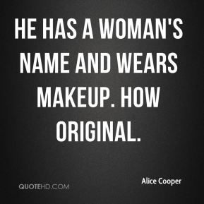 He has a woman's name and wears makeup. How original.